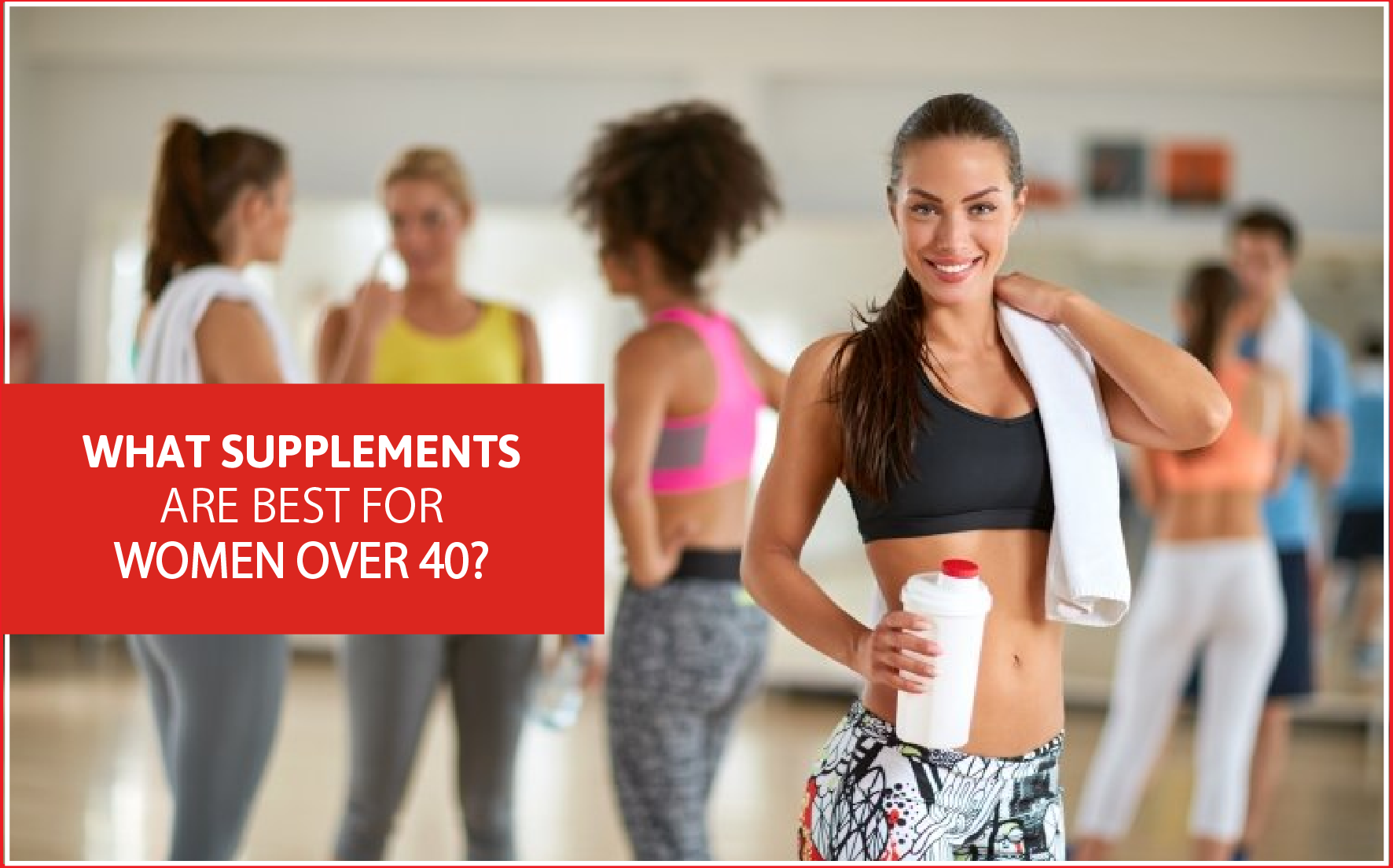 WHAT SUPPLEMENTS ARE BEST FOR WOMEN OVER 40